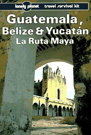 Lonely Planet Guatemala Belize and Yucatan LA Ruta Maya (Lonely Planet Travel Survival Kit): ...