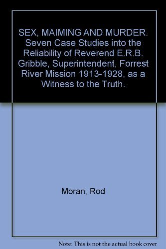 9780864451576: SEX, MAIMING AND MURDER. Seven Case Studies into the Reliability of Reverend E.R.B. Gribble, Superintendent, Forrest River Mission 1913-1928, as a Witness to the Truth.