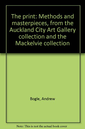 The Print: Methods & Masterpieces The Auckland City Art Gallery Collection & The Mackelvie ...
