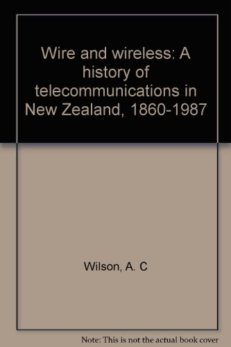 Wire and Wireless: A History of Telecommunications in New Zealand, 1860-1987: Wilson, A. C.