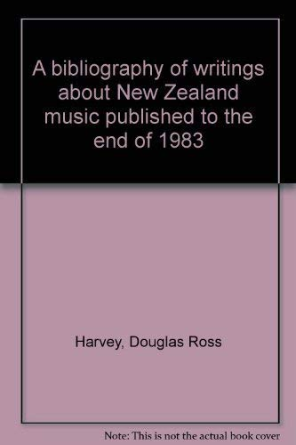 A Bibliography of Writings About New Zealand Music Published to the End of 1983: Harvey, D.R.