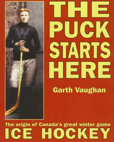 The Puck Starts Here: The Origin of Canada's Great Winter Game : Ice Hockey