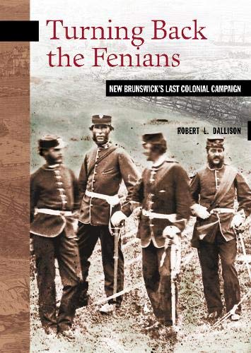 Turning Back the Fenians: New Brunswick's Last Colonial Campaign (New Brunswick Military ...