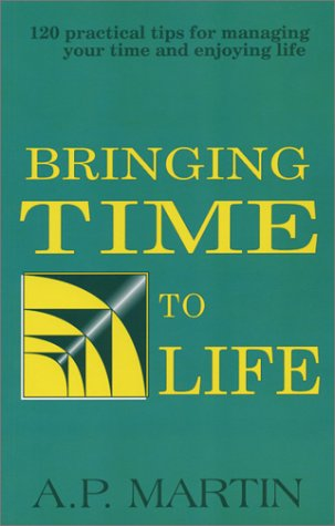 Bringing Time To Life: 120 Practical Tips For Managing Your Time And Enjoying Life: Alain Paul ...