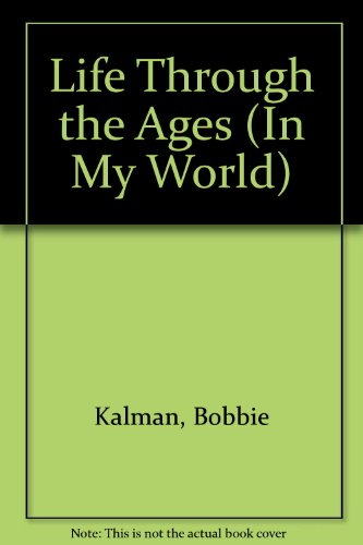 Life Through the Ages (In My World) (0865050759) by Bobbie Kalman