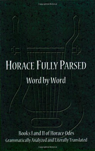 Horace Fully Parsed Word by Word: Books I and II of Horace Odes Grammatically Analyzed and Litera...