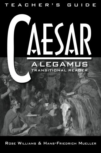 Caesar: Legamus Transitional Reader Teacher's Guide: Hans-Friedrich Mueller PhD; Rose Williams