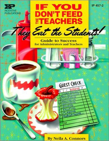 If You Don't Feed the Teachers They Eat the Students!: Guide to Success for Administrators and Te...