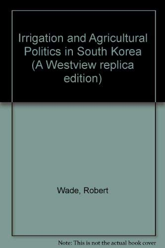 Irrigation and Agricultural Politics in South Korea (A Westview replica edition) (0865312648) by Wade, Robert