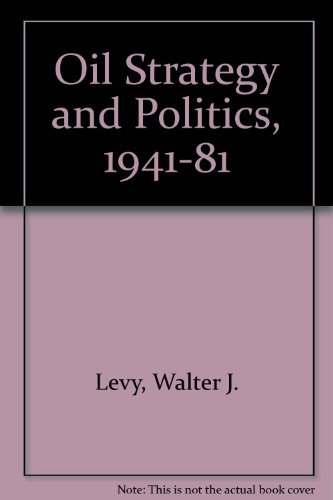 Oil Strategy and Politics, 1941-81: Levy, Walter J.; Conant, Melvin A.