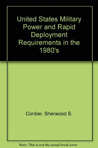 United States Military Power and Rapid Deployment Requirements in the 1980's: Sherwood S ...