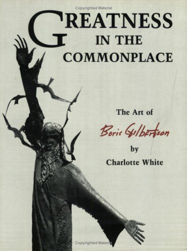 Greatness in the Commonplace : The Art of Boris Gilbertson: White, Charlotte