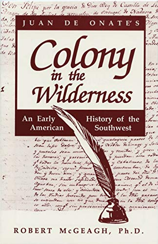 Juan de Onate's Colony In the Wilderness, An Early History of the American Southwest: McGeagh,...