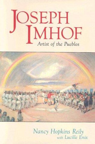 Joseph Imhof: Artist of the Pueblos: Reily, Nancy Hopkins;Enix, Lucille;Imhof, Joseph