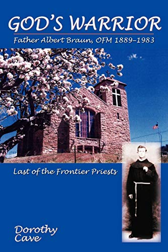 God's Warrior: Father Albert Braun, OFM, 1889-1983 - Last of the Frontier Priests: Dorothy ...
