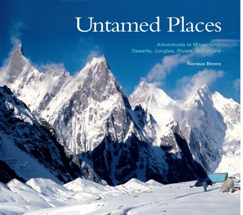 Untamed Places, Adventures in Mountains, Deserts, Jungles, Rivers, and Ruins: Norman Brown