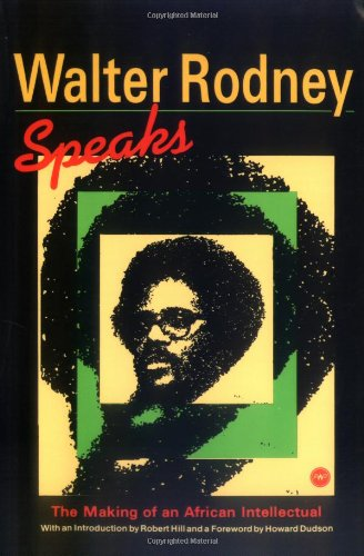 Walter Rodney Speaks: The Making of an African Intellectual: Rodney, Walter