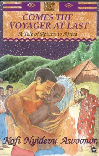 COMES THE VOYAGER AT LAST: A Tale of Return to Africa: Awoonor, Kofi N