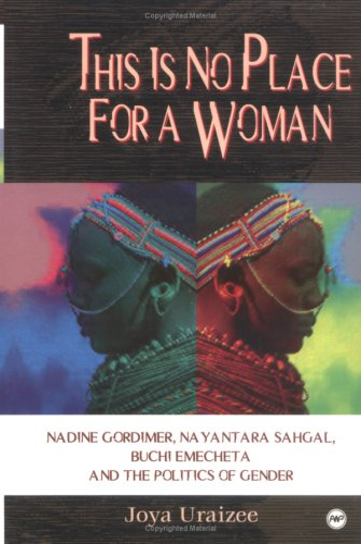 This Is No Place for a Woman: Nadine Gordimer, Nayantara Sahgal, Buchi Emecheta, and the Politics ...