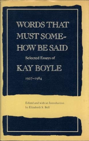 Words That Must Somehow Be Said : The Selected Essays of Kay Boyle, 1927-1984: Boyle, Kay