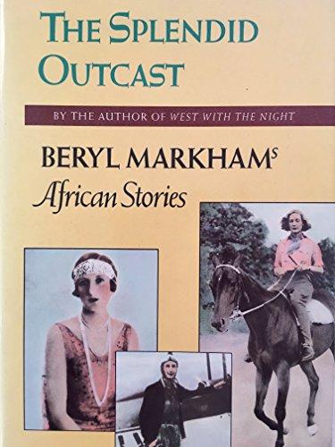 Splendid Outcast: Beryl Markham's African Stories: Markham, Beryl