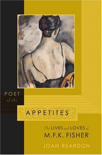 Poet of the Appetites: The Lives and Loves of M.F.K. Fisher: Reardon, Joan