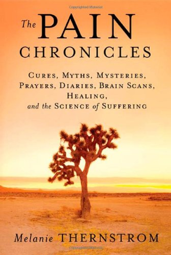The Pain Chronicles. Cures, Myths, Mysteries, Prayers, Diaries, Brain Scans, Healing and the Scie...