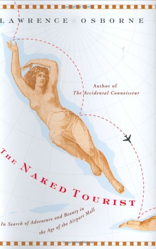 The Naked Tourist: In Search of Adventure and Beauty in the Age of the Airport Mall (0865477094) by Lawrence Osborne