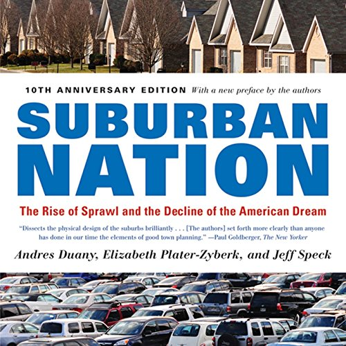 Suburban Nation: The Rise of Sprawl and the Decline of the American Dream: Duany, Andres