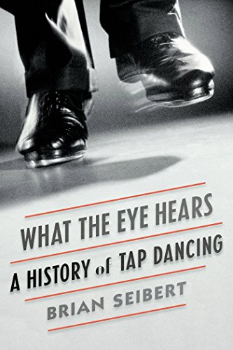What the Eye Hears: A History of Tap Dancing (Hardcover): Brian Seibert