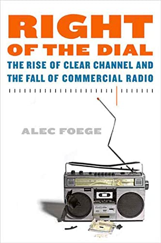 Right of the Dial: The Rise of Clear Channel and the Fall of Commercial Radio (0865479968) by Alec Foege