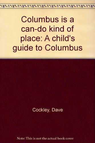 Columbus is a can-do kind of place: A child's guide to Columbus (086551013X) by Dave Cockley