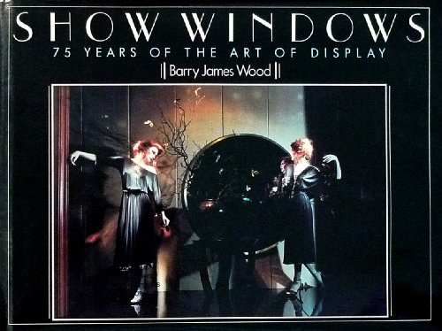 Show Windows: 75 Years of the Art of Display: Wood, Barry James