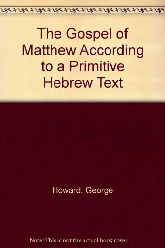 The Gospel of Matthew According to a Primitive Hebrew Text: Howard, George