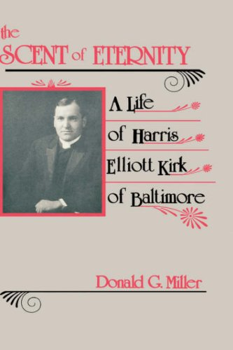 SCENT OF ETERNITY. A Life of Harris Elliott Kirk of Baltimore