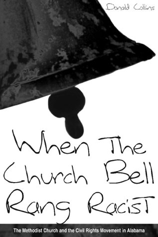 When the Church Bell Rang Racist: The Methodist Church and the Civil Rights Movement in Alabama: ...