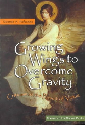 Growing Wings to Overcome Gravity: Criticism as the Pursuit of Virture (0865546061) by George A Panichas