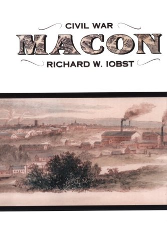 Civil War Macon, The History of a Confederate City: Iobst, Richard W.