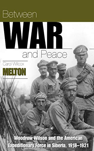 Between war and peace : Woodrow Wilson and the American Expeditionary Force in Siberia , 1918-1921....