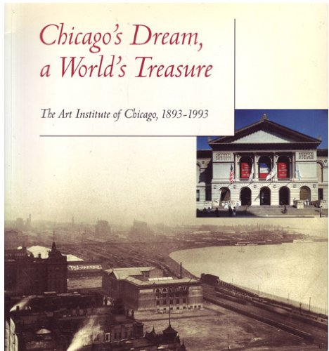Chicago's Dream, a World's Treasure: The Art Institute of Chicago, 1893-1993