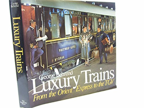 Luxury Trains : From the Orient Express to the TGV: Behreno, George