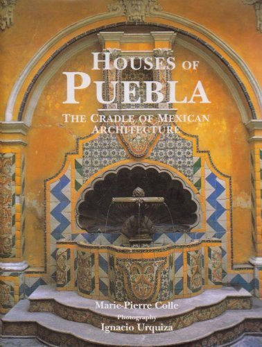 Houses Of Puebla: The Cradle Of Mexican Architecture.: Colle, Marie-pierre; With Photography By ...