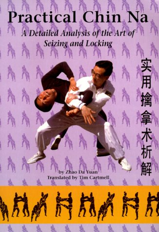 Practical Chin Na: A Detailed Analysis of the Art of Seizing and Locking: Yuan, Zhao Da; Cartmell, ...
