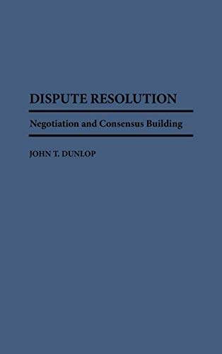 Dispute Resolution : Negotiation and Consensus Building: John T. Dunlop