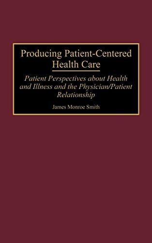 Producing Patient-Centered Health Care: Patient Perspectives about Health and Illness and the Physician/Patient Relationship (0865692939) by Smith, James M.