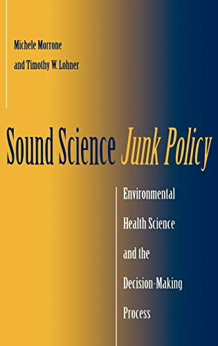 Sound Science, Junk Policy: Environmental Health Science and the Decision-Making Process: Morrone, ...