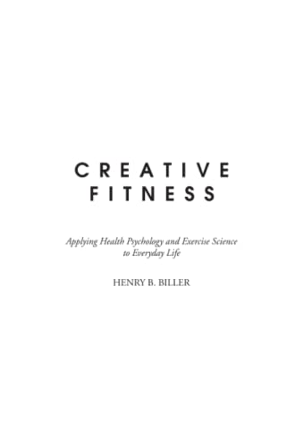 Creative Fitness: Applying Health Psychology and Exercise: Henry B. Biller