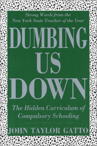 Dumbing Us Down: The Hidden Curriculum of Compulsory Schooling; Strong Words from the New York St...