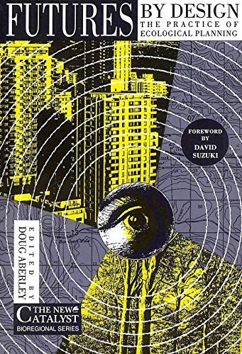 Futures by Design: The Practice of Ecological: Editor-Doug Aberley