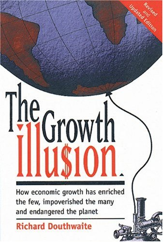 9780865713963: The Growth Illusion: How Economic Growth Has Enriched the Few, Impoverished the Many and Endangered the Planet